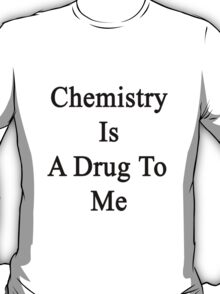Chemistry Is A Drug To Me T-Shirt
