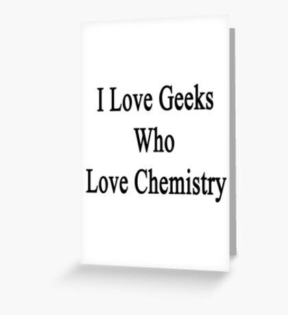 I Love Geeks Who Love Chemistry  Greeting Card