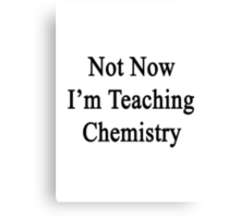 Not Now I'm Teaching Chemistry  Canvas Print