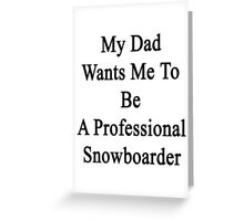My Dad Wants Me To Be A Professional Snowboarder  Greeting Card