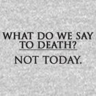 What Do We Say To Death? Not Today. by stevebluey