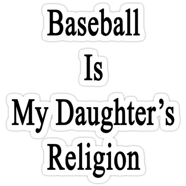 Baseball Is My Daughter's Religion  by supernova23