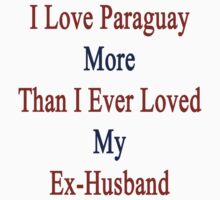 I Love Paraguay More Than I Ever Loved My Ex-Husband  by supernova23
