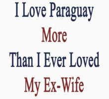 I Love Paraguay More Than I Ever Loved My Ex-Wife by supernova23