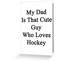 My Dad Is That Cute Guy Who Loves Hockey Greeting Card