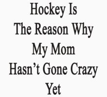 Hockey Is The Reason Why My Mom Hasn't Gone Crazy Yet by supernova23