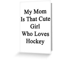 My Mom Is That Cute Girl Who Loves Hockey Greeting Card