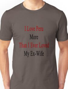 I Love Peru More Than I Ever Loved My Ex-Wife Unisex T-Shirt