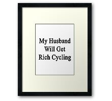 My Husband Will Get Rich Cycling  Framed Print