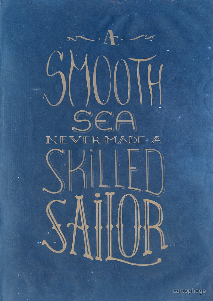 A smooth sea never made a skilled sailor. by cartophage