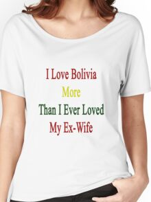I Love Bolivia More Than I Ever Loved My Ex-Wife Women's Relaxed Fit T-Shirt