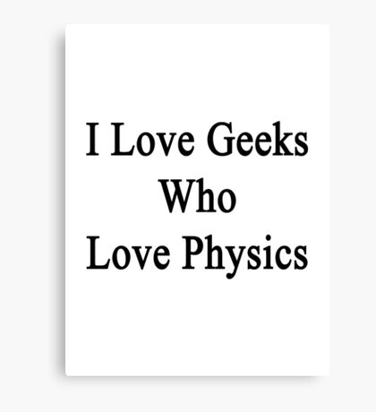 I Love Geeks Who Love Physics  Canvas Print