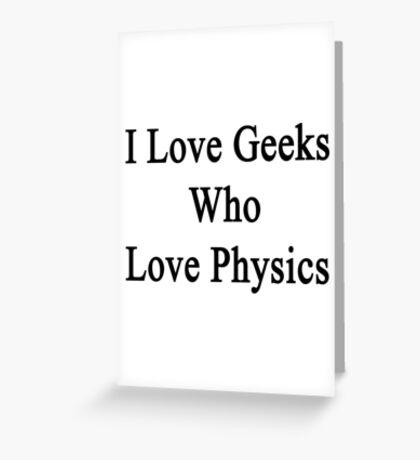 I Love Geeks Who Love Physics  Greeting Card