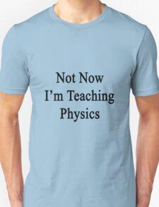 Not Now I'm Teaching Physics  Unisex T-Shirt