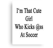 I'm That Cute Girl Who Kicks Ass At Soccer Canvas Print