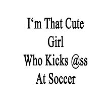 I'm That Cute Girl Who Kicks Ass At Soccer Photographic Print