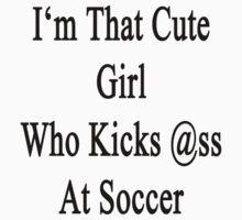 I'm That Cute Girl Who Kicks Ass At Soccer by supernova23