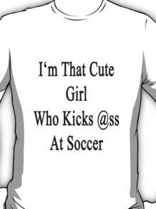 I'm That Cute Girl Who Kicks Ass At Soccer T-Shirt