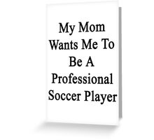 My Mom Wants Me To Be A Professional Soccer Player  Greeting Card