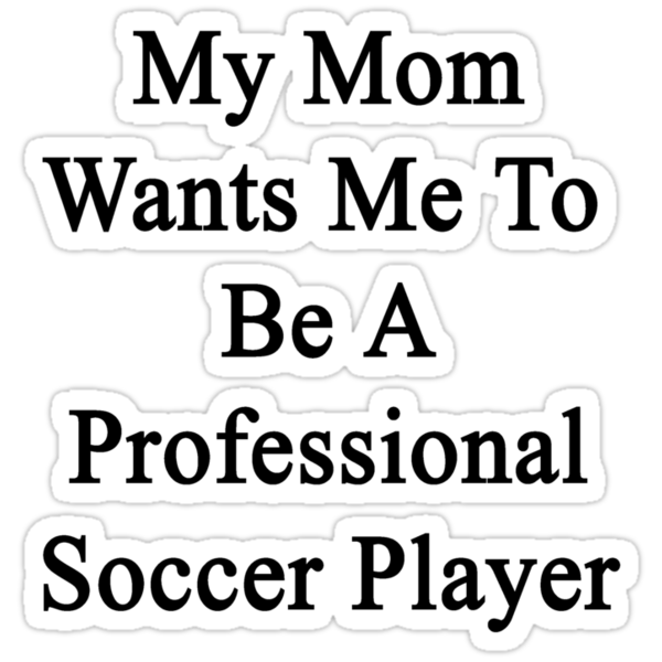 My Mom Wants Me To Be A Professional Soccer Player  by supernova23