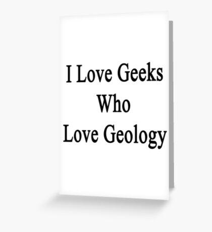 I Love Geeks Who Love Geology  Greeting Card