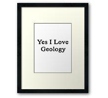 Yes I Love Geology Framed Print