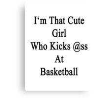 I'm That Cute Girl Who Kicks Ass At Basketball  Canvas Print
