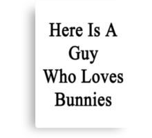 Here Is A Guy Who Loves Bunnies  Canvas Print