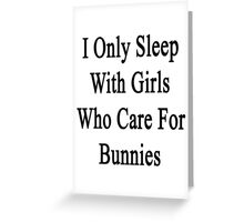 I Only Sleep With Girls Who Care For Bunnies  Greeting Card