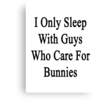 I Only Sleep With Guys Who Care For Bunnies  Canvas Print