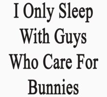 I Only Sleep With Guys Who Care For Bunnies  by supernova23