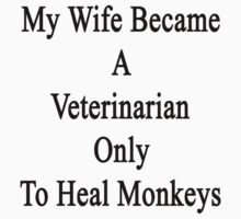 My Wife Became A Veterinarian Only To Heal Monkeys  by supernova23