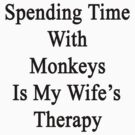 Spending Time With Monkeys Is My Wife's Therapy by supernova23