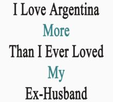 I Love Argentina More Than I Ever Loved My Ex-Husband  by supernova23
