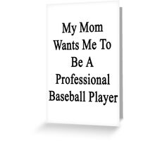 My Mom Wants Me To Be A Professional Baseball Player  Greeting Card