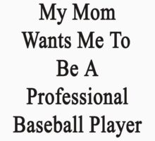 My Mom Wants Me To Be A Professional Baseball Player  by supernova23