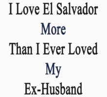 I Love El Salvador More Than I Ever Loved My Ex-Husband  by supernova23
