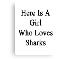 Here Is A Girl Who Loves Sharks  Canvas Print
