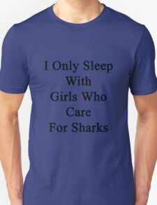 I Only Sleep With Girls Who Care For Sharks  T-Shirt