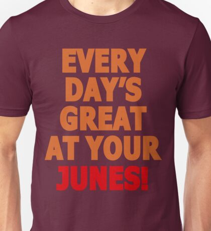Everyday's great at your Junes! Unisex T-Shirt