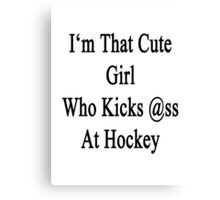 I'm That Cute Girl Who Kicks Ass At Hockey  Canvas Print