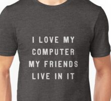 I love my computer, my friends live in it Unisex T-Shirt