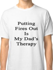 Putting Fires Out Is My Dad's Therapy Classic T-Shirt