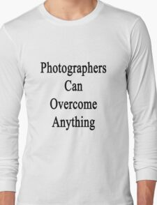 Photographers Can Overcome Anything Long Sleeve T-Shirt