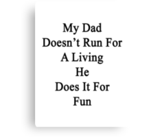 My Dad Doesn't Run For A Living He Does It For Fun Canvas Print