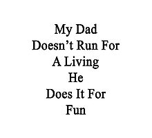 My Dad Doesn't Run For A Living He Does It For Fun Photographic Print
