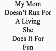 My Mom Doesn't Run For A Living She Does It For Fun by supernova23