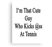 I'm That Cute Guy Who Kicks Ass At Tennis  Canvas Print