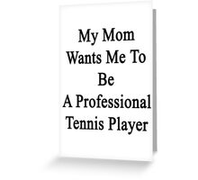 My Mom Wants Me To Be A Professional Tennis Player Greeting Card