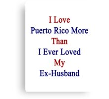 I Love Puerto Rico More Than I Ever Loved My Ex-Husband Canvas Print